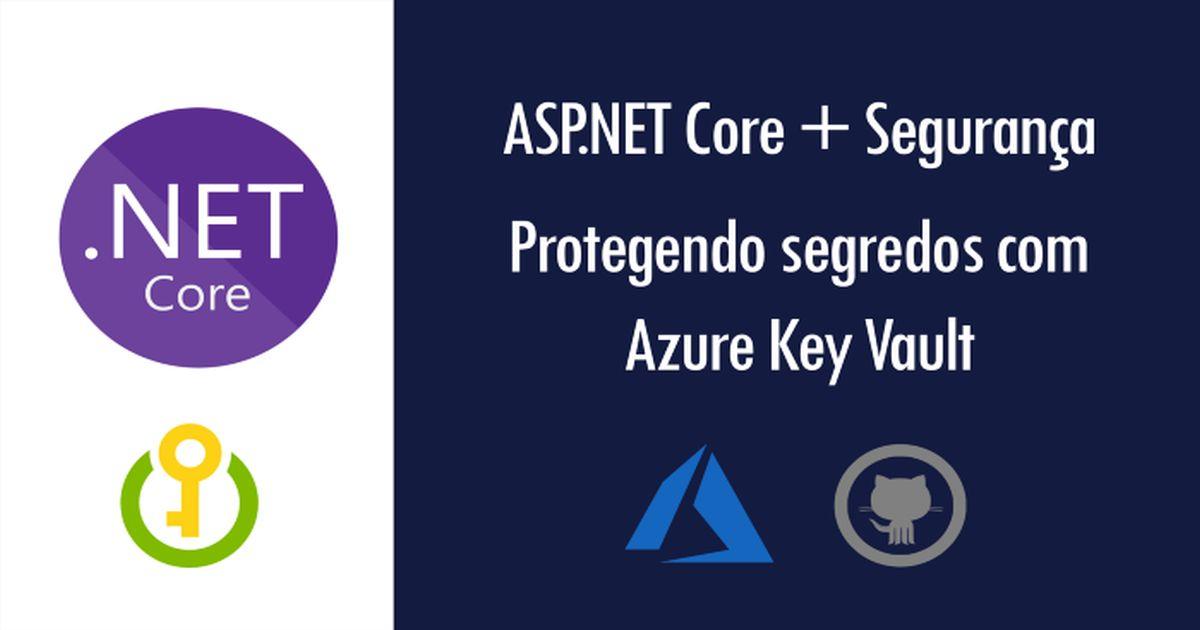 ASP.NET Core: protegendo segredos de uma aplicação com o Azure Key Vault